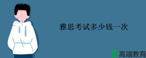 雅思考试一次多少钱 中国人通过雅思考试一般花多少钱